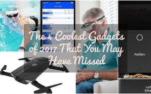 The 4 Coolest Gadgets of 2017 That You May Have…